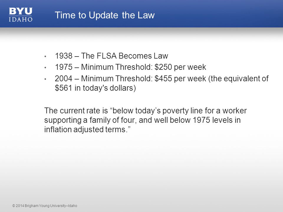 © 2014 Brigham Young University–Idaho 1938 – The FLSA Becomes Law 1975 – Minimum Threshold: $250 per week 2004 – Minimum Threshold: $455 per week (the equivalent of $561 in today s dollars) The current rate is below today's poverty line for a worker supporting a family of four, and well below 1975 levels in inflation adjusted terms. Time to Update the Law