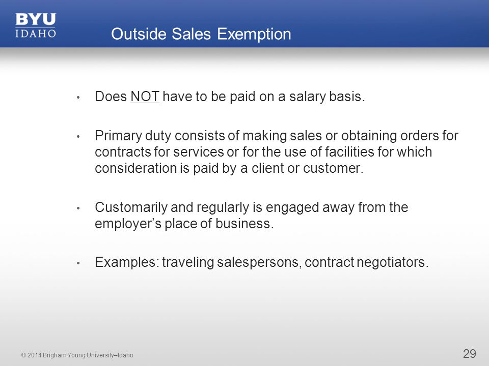 © 2014 Brigham Young University–Idaho 29 Outside Sales Exemption Does NOT have to be paid on a salary basis.
