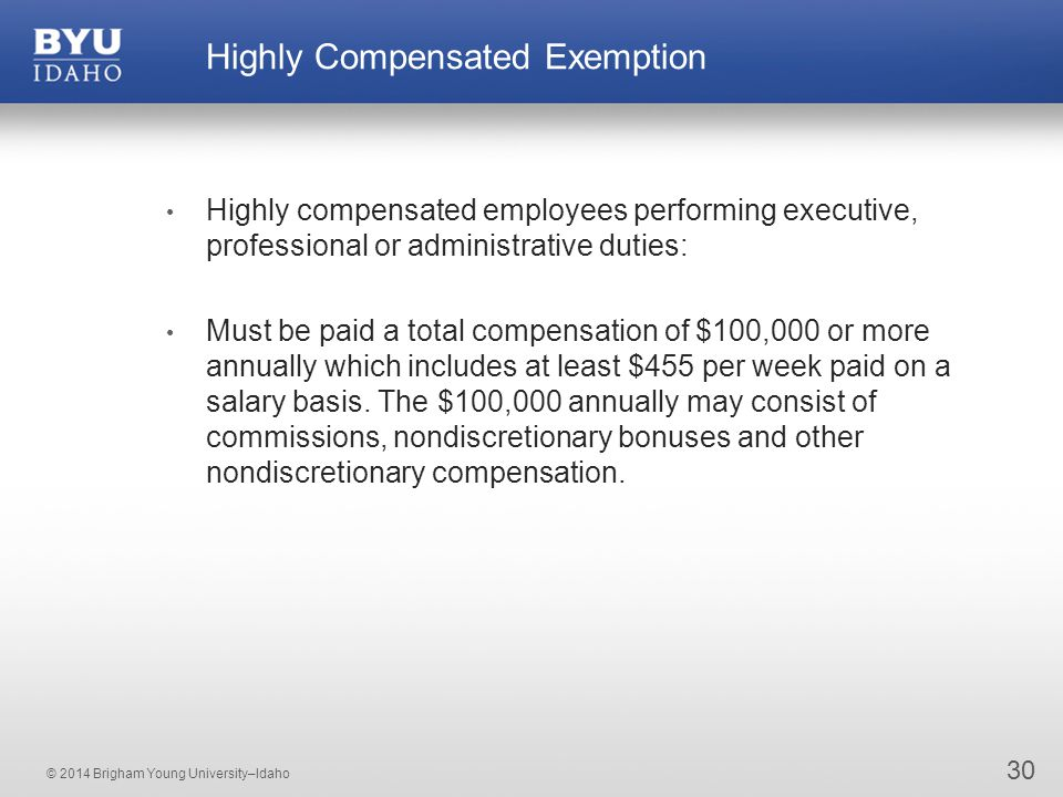 © 2014 Brigham Young University–Idaho 30 Highly Compensated Exemption Highly compensated employees performing executive, professional or administrative duties: Must be paid a total compensation of $100,000 or more annually which includes at least $455 per week paid on a salary basis.