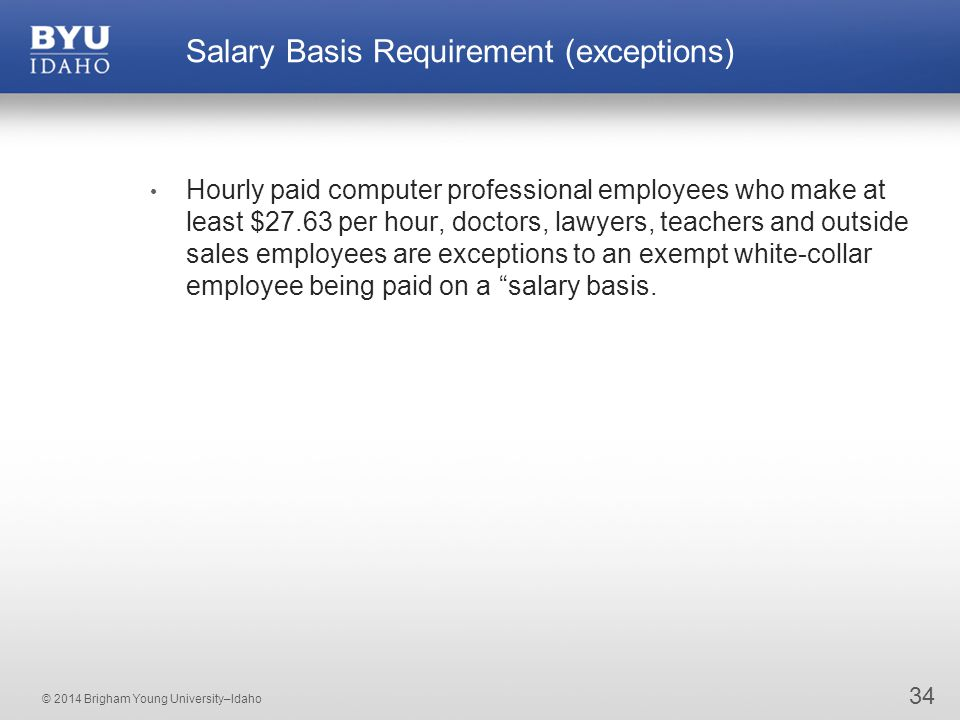 © 2014 Brigham Young University–Idaho 34 Salary Basis Requirement (exceptions) Hourly paid computer professional employees who make at least $27.63 per hour, doctors, lawyers, teachers and outside sales employees are exceptions to an exempt white-collar employee being paid on a salary basis.