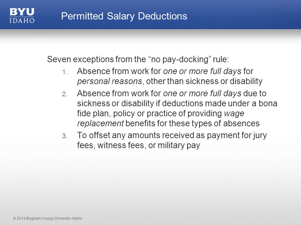 © 2014 Brigham Young University–Idaho Permitted Salary Deductions Seven exceptions from the no pay-docking rule: 1.