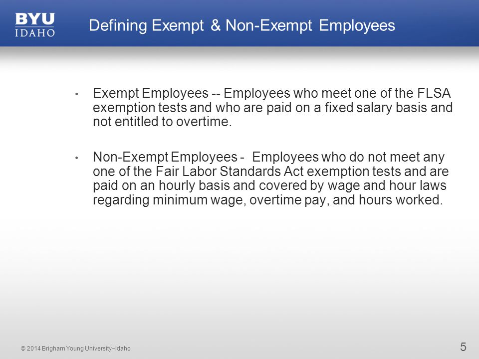 © 2014 Brigham Young University–Idaho 5 Defining Exempt & Non-Exempt Employees Exempt Employees -- Employees who meet one of the FLSA exemption tests and who are paid on a fixed salary basis and not entitled to overtime.