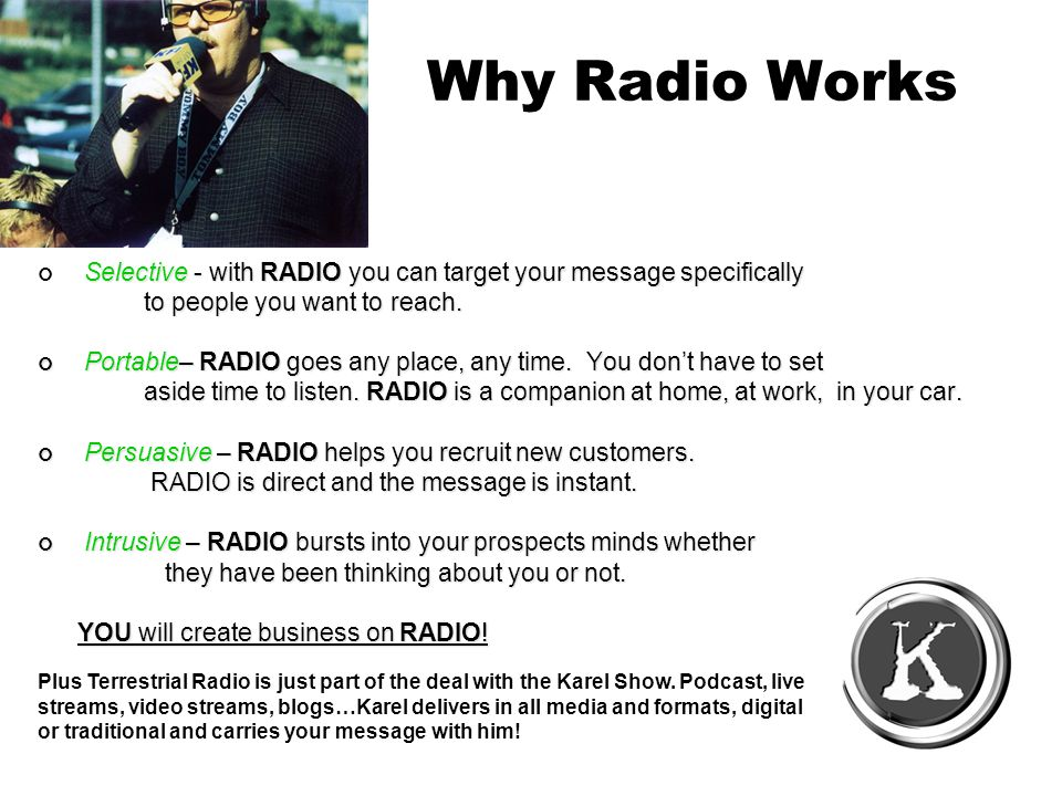 Why Radio Works Selective - with RADIO you can target your message specifically to people you want to reach.