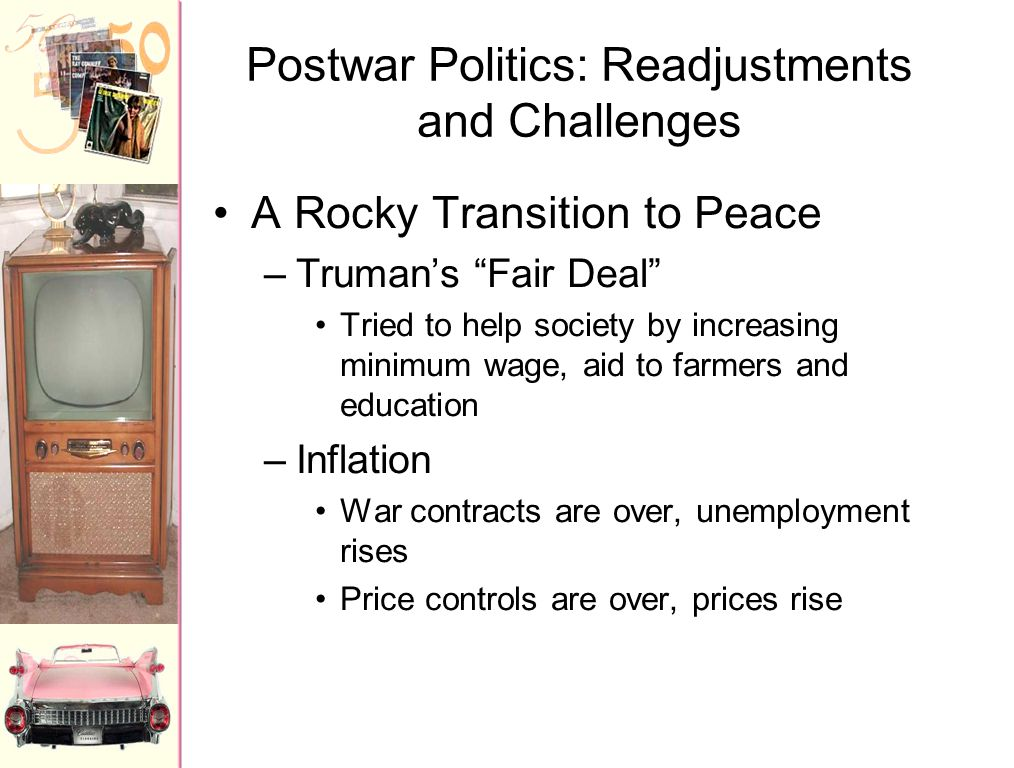 "Postwar Politics: Readjustments and Challenges A Rocky Transition to Peace –Truman's ""Fair Deal"" Tried to help society by increasing minimum wage, aid"