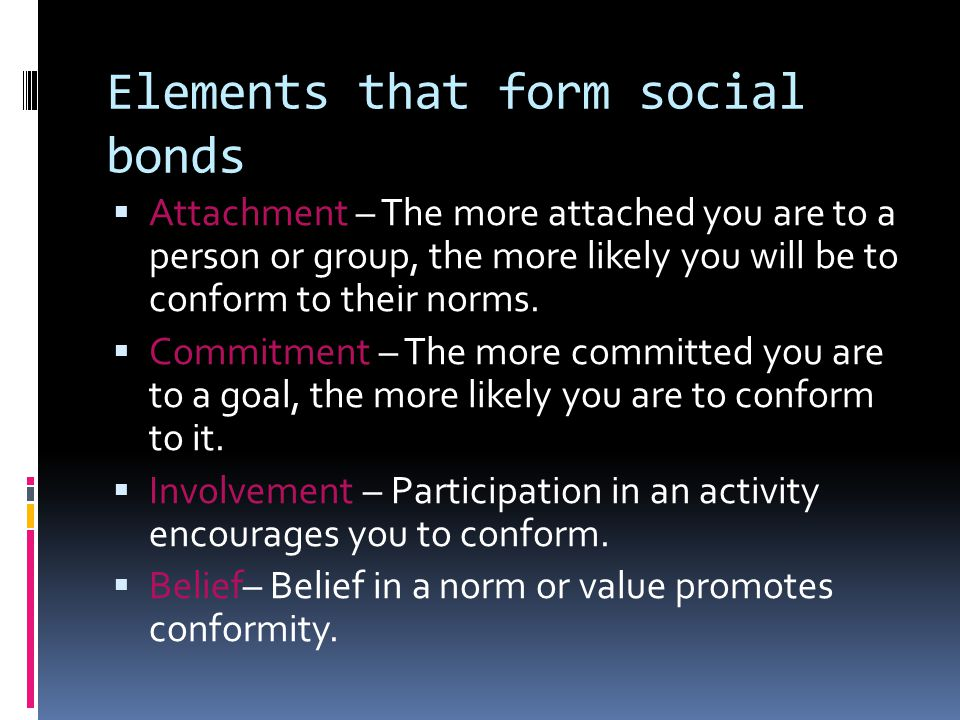 Elements that form social bonds  Attachment – The more attached you are to a person or group, the more likely you will be to conform to their norms.