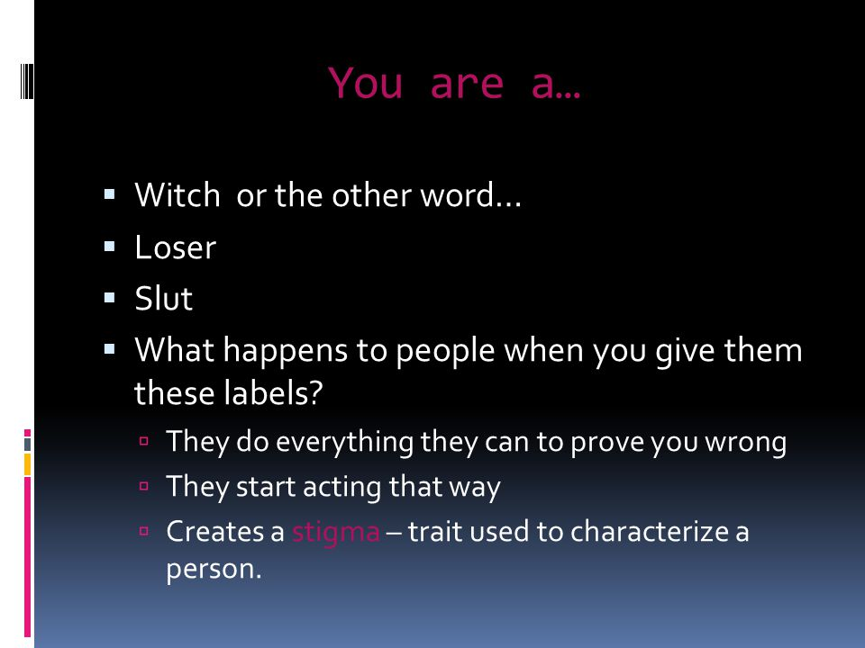 You are a…  Witch or the other word…  Loser  Slut  What happens to people when you give them these labels.