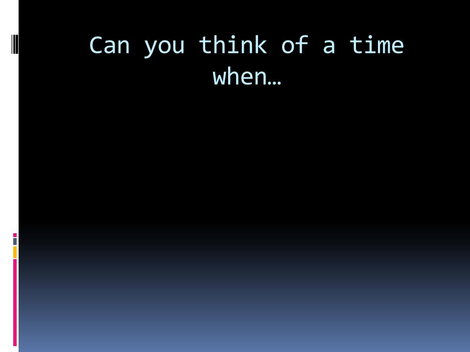 Can you think of a time when…