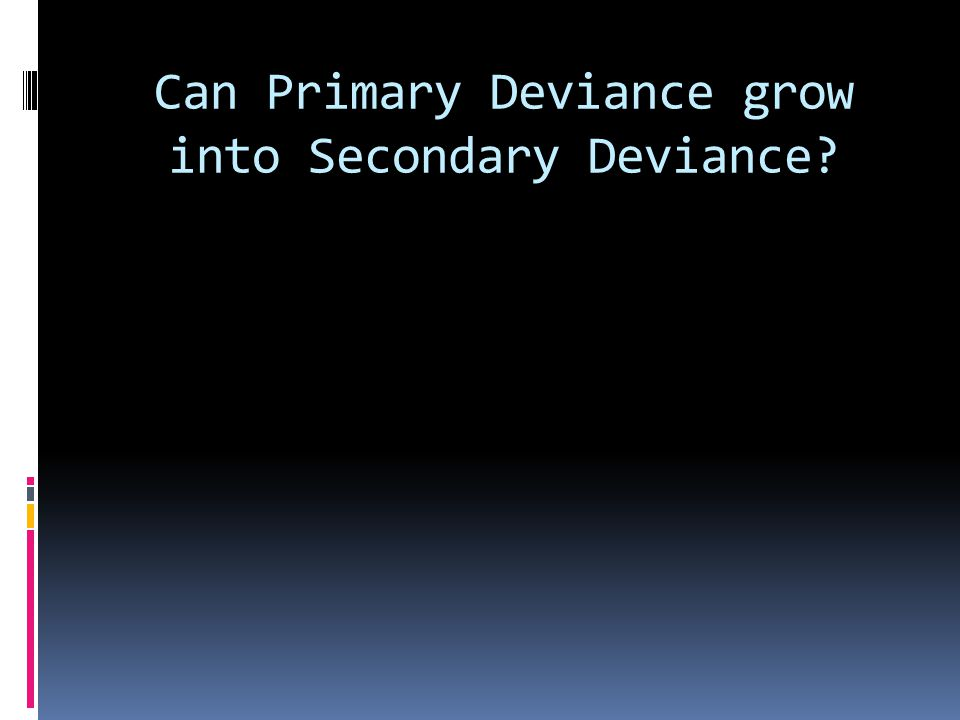 Can Primary Deviance grow into Secondary Deviance