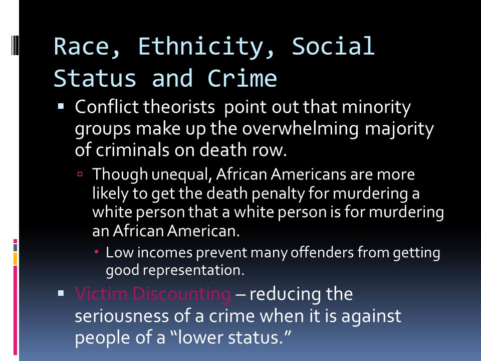 Race, Ethnicity, Social Status and Crime  Conflict theorists point out that minority groups make up the overwhelming majority of criminals on death row.