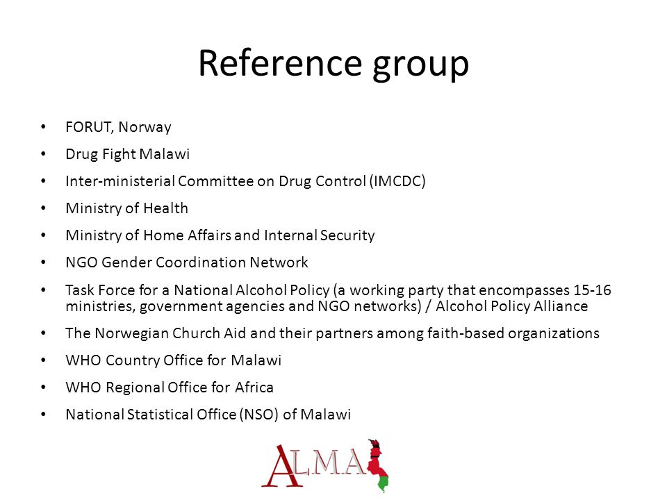 Reference group FORUT, Norway Drug Fight Malawi Inter-ministerial Committee on Drug Control (IMCDC) Ministry of Health Ministry of Home Affairs and Internal Security NGO Gender Coordination Network Task Force for a National Alcohol Policy (a working party that encompasses 15-16 ministries, government agencies and NGO networks) / Alcohol Policy Alliance The Norwegian Church Aid and their partners among faith-based organizations WHO Country Office for Malawi WHO Regional Office for Africa National Statistical Office (NSO) of Malawi