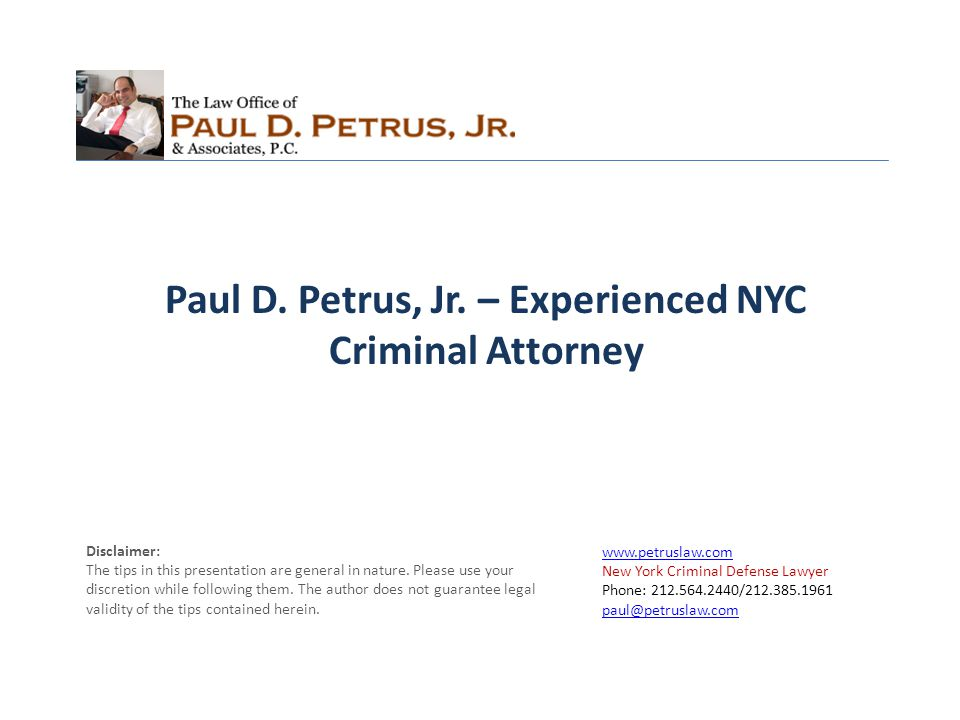 www.petruslaw.com New York Criminal Defense Lawyer Phone: 212.564.2440/212.385.1961 paul@petruslaw.com paul@petruslaw.com Disclaimer: The tips in this presentation are general in nature.