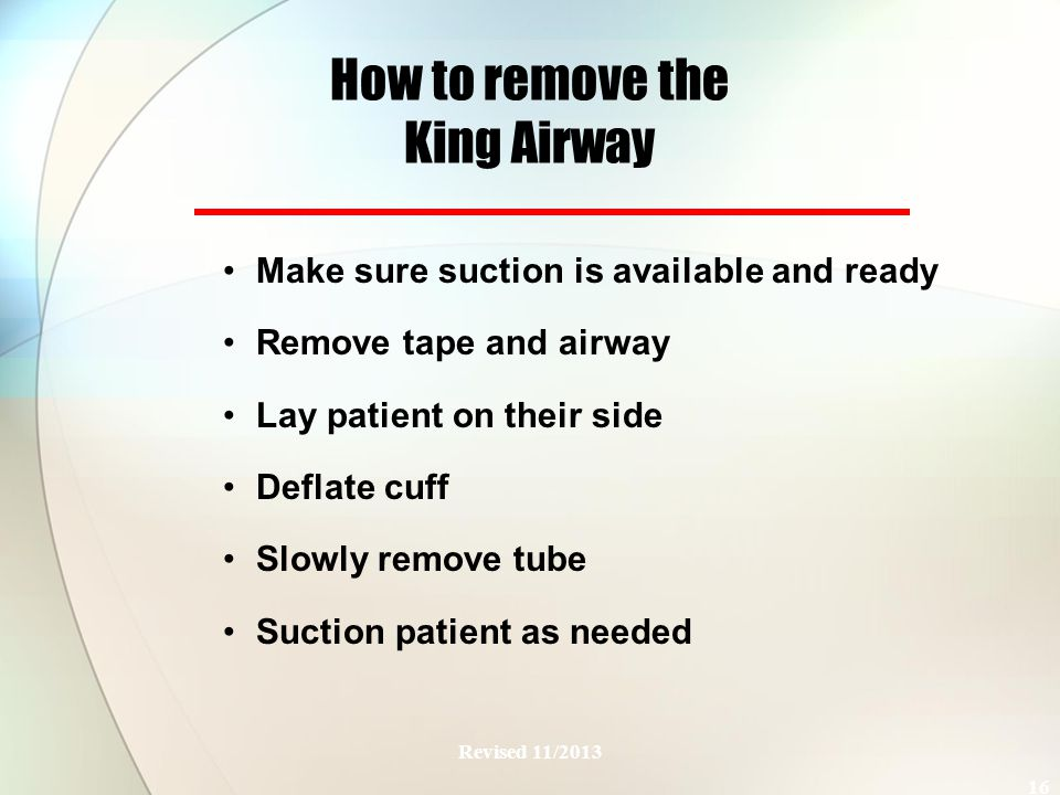 How to remove the King Airway Make sure suction is available and ready Remove tape and airway Lay patient on their side Deflate cuff Slowly remove tube Suction patient as needed Revised 11/2013 16