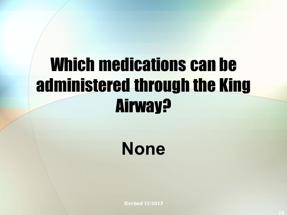 Which medications can be administered through the King Airway None Revised 11/2013 28