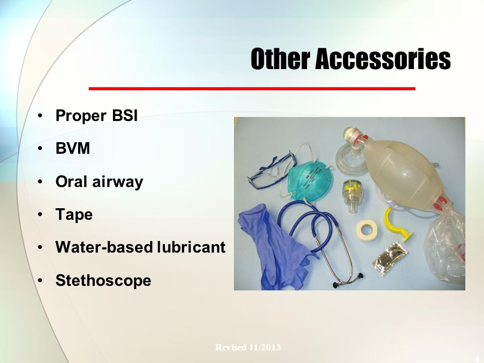 Other Accessories Proper BSI BVM Oral airway Tape Water-based lubricant Stethoscope Revised 11/2013 4 Need Picture