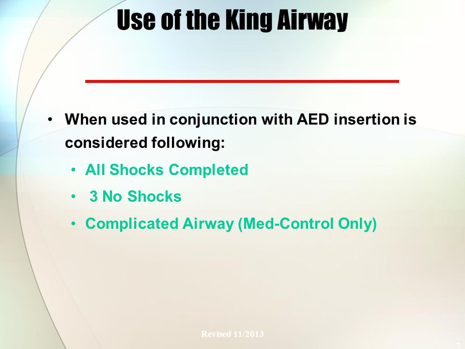Use of the King Airway When used in conjunction with AED insertion is considered following: All Shocks Completed 3 No Shocks Complicated Airway (Med-Control Only) Revised 11/2013 7