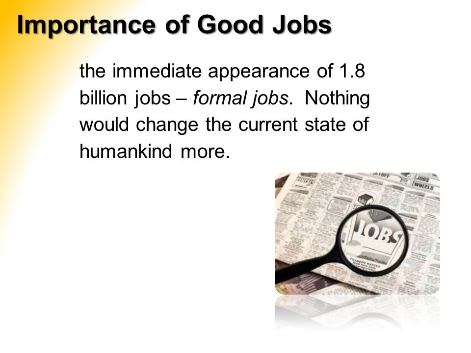 the immediate appearance of 1.8 billion jobs – formal jobs. Nothing would change the current state of humankind more. Importance of Good Jobs