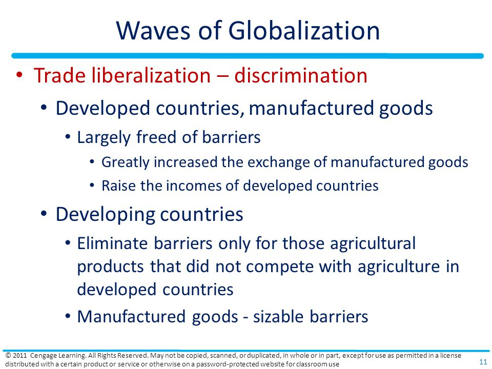 Waves of Globalization Trade liberalization – discrimination Developed countries, manufactured goods Largely freed of barriers Greatly increased the exchange of manufactured goods Raise the incomes of developed countries Developing countries Eliminate barriers only for those agricultural products that did not compete with agriculture in developed countries Manufactured goods - sizable barriers © 2011 Cengage Learning.