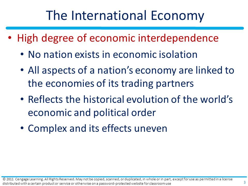 The International Economy High degree of economic interdependence No nation exists in economic isolation All aspects of a nation's economy are linked to the economies of its trading partners Reflects the historical evolution of the world's economic and political order Complex and its effects uneven © 2011 Cengage Learning.