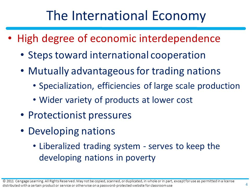 The International Economy High degree of economic interdependence Steps toward international cooperation Mutually advantageous for trading nations Specialization, efficiencies of large scale production Wider variety of products at lower cost Protectionist pressures Developing nations Liberalized trading system - serves to keep the developing nations in poverty © 2011 Cengage Learning.