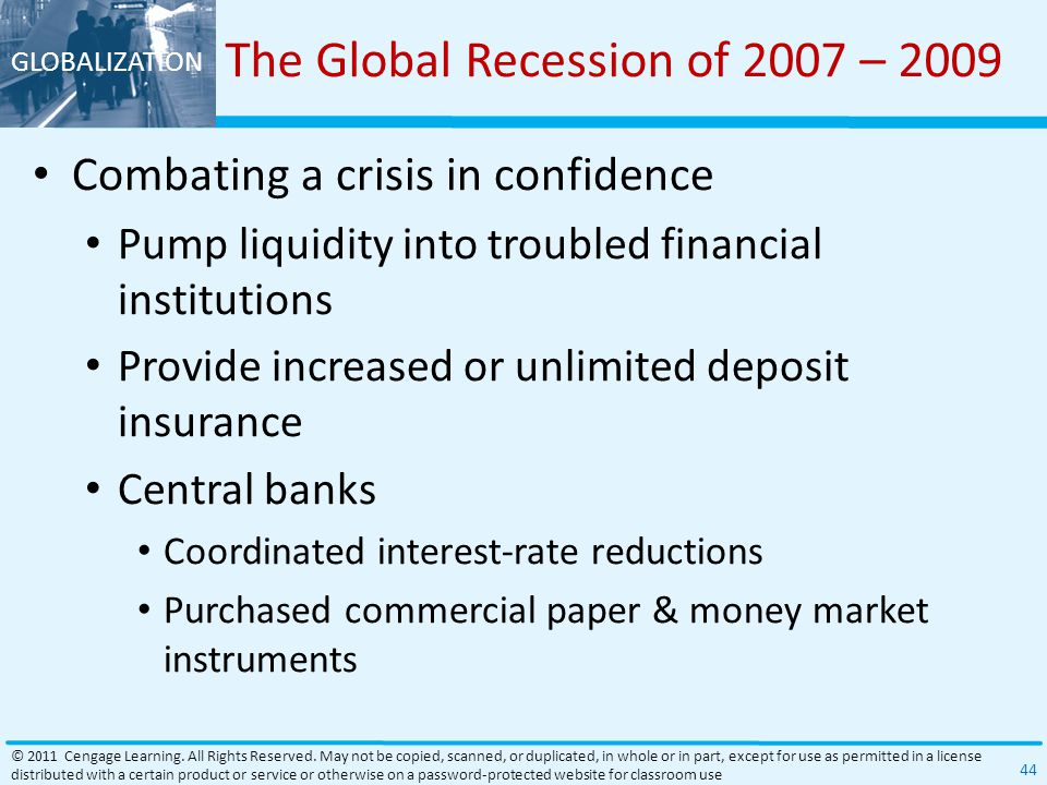 GLOBALIZATION The Global Recession of 2007 – 2009 Combating a crisis in confidence Pump liquidity into troubled financial institutions Provide increased or unlimited deposit insurance Central banks Coordinated interest-rate reductions Purchased commercial paper & money market instruments © 2011 Cengage Learning.