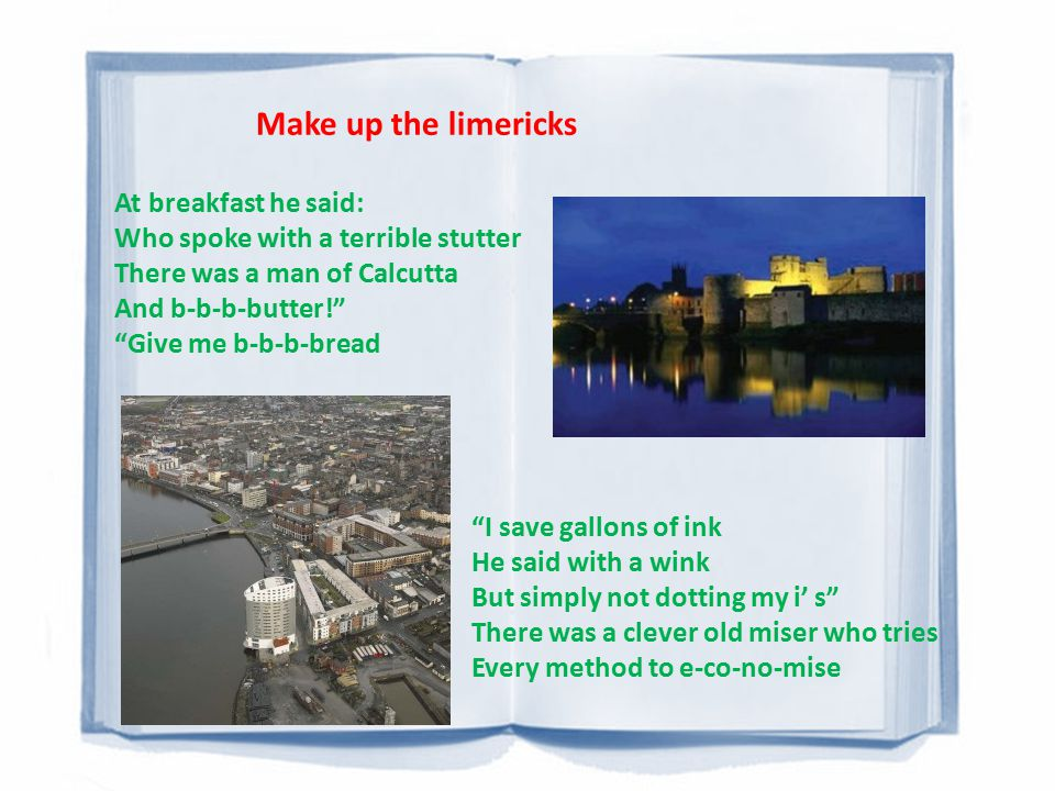 Make up the limericks At breakfast he said: Who spoke with a terrible stutter There was a man of Calcutta And b-b-b-butter! Give me b-b-b-bread I save gallons of ink He said with a wink But simply not dotting my i' s There was a clever old miser who tries Every method to e-co-no-mise