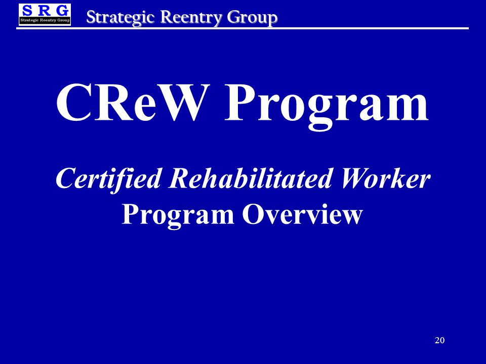 20 Strategic Reentry Group CReW Program Certified Rehabilitated Worker Program Overview