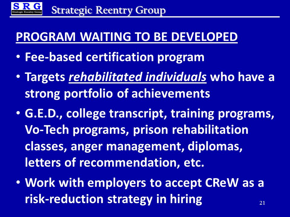 Strategic Reentry Group PROGRAM WAITING TO BE DEVELOPED Fee-based certification program Targets rehabilitated individuals who have a strong portfolio of achievements G.E.D., college transcript, training programs, Vo-Tech programs, prison rehabilitation classes, anger management, diplomas, letters of recommendation, etc.
