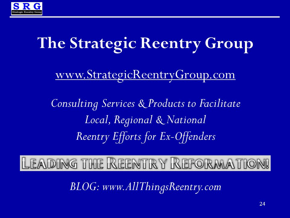 24 The Strategic Reentry Group www.StrategicReentryGroup.com Consulting Services & Products to Facilitate Local, Regional & National Reentry Efforts for Ex-Offenders BLOG: www.AllThingsReentry.com