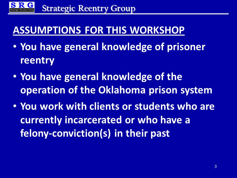 Strategic Reentry Group ASSUMPTIONS FOR THIS WORKSHOP You have general knowledge of prisoner reentry You have general knowledge of the operation of the Oklahoma prison system You work with clients or students who are currently incarcerated or who have a felony-conviction(s) in their past 3