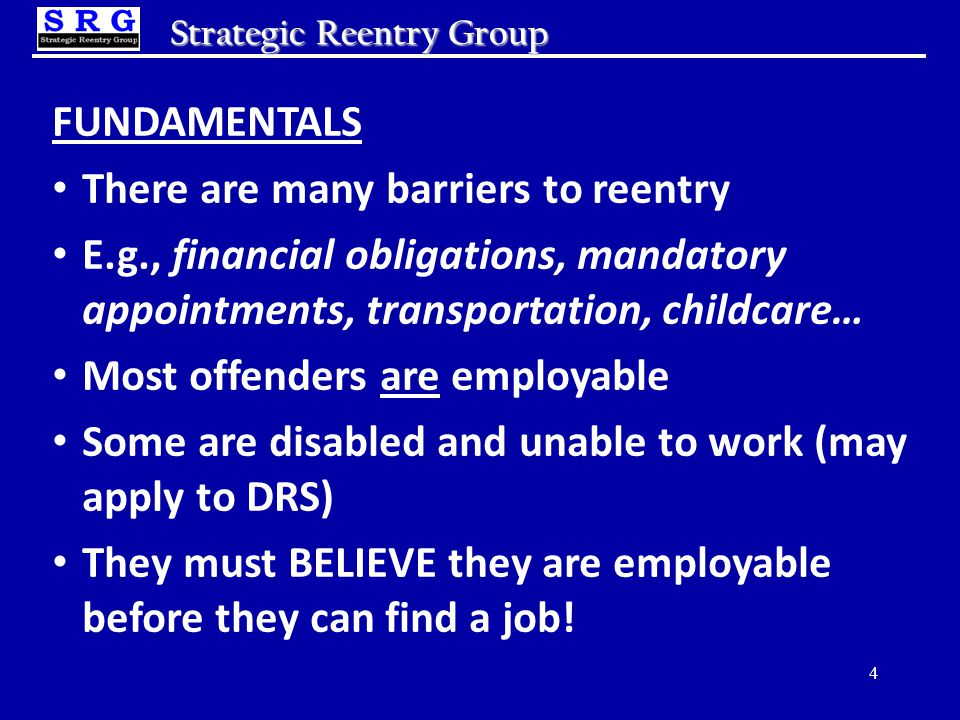Strategic Reentry Group FUNDAMENTALS There are many barriers to reentry E.g., financial obligations, mandatory appointments, transportation, childcare… Most offenders are employable Some are disabled and unable to work (may apply to DRS) They must BELIEVE they are employable before they can find a job.