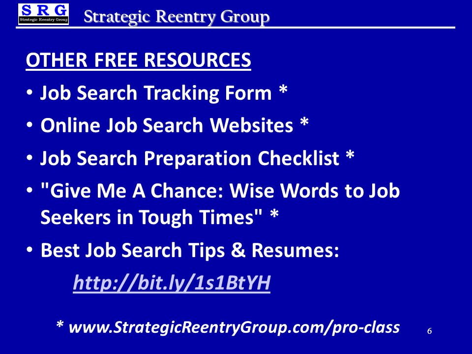 Strategic Reentry Group OTHER FREE RESOURCES Job Search Tracking Form * Online Job Search Websites * Job Search Preparation Checklist * Give Me A Chance: Wise Words to Job Seekers in Tough Times * Best Job Search Tips & Resumes: http://bit.ly/1s1BtYH * www.StrategicReentryGroup.com/pro-class 6