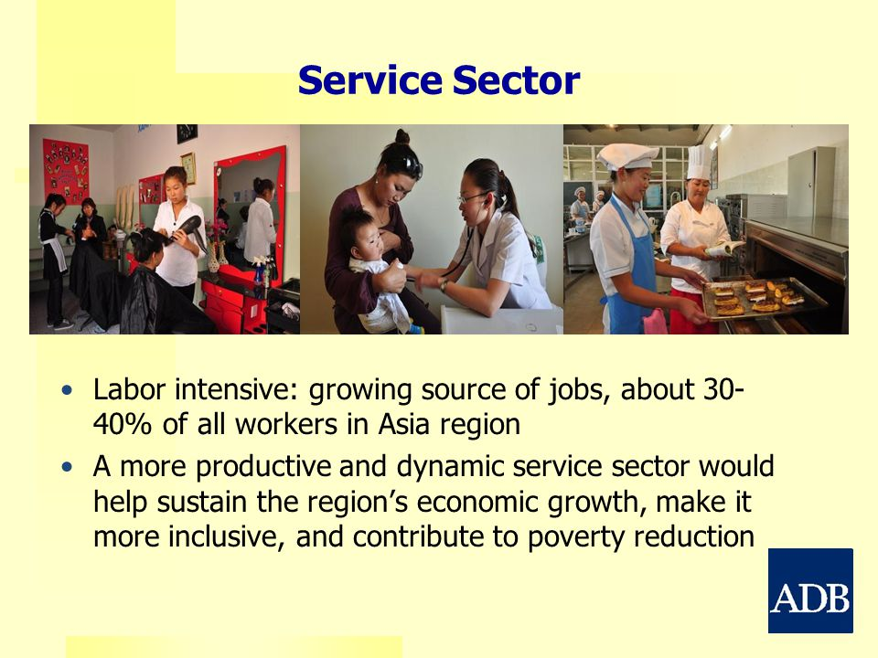 Service Sector Labor intensive: growing source of jobs, about 30- 40% of all workers in Asia region A more productive and dynamic service sector would help sustain the region's economic growth, make it more inclusive, and contribute to poverty reduction