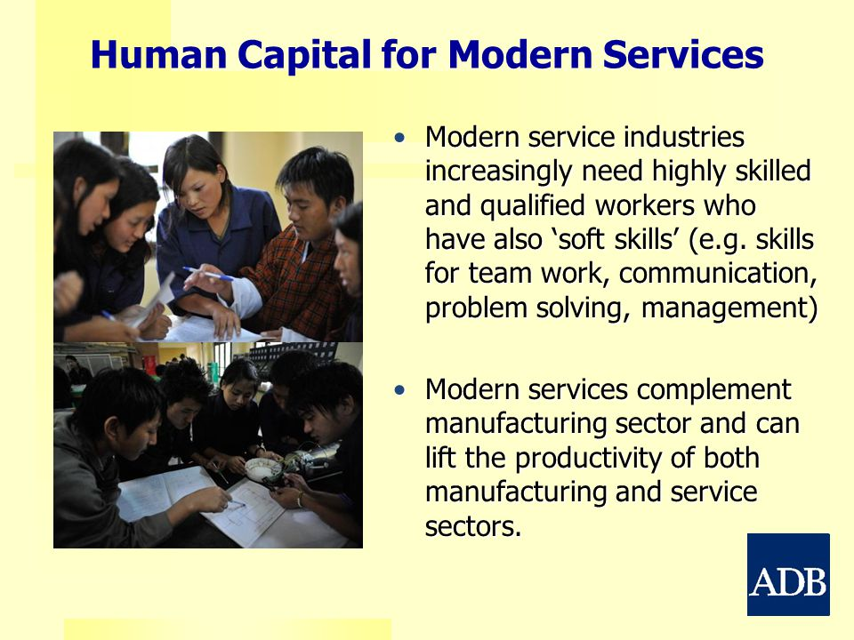 Human Capital for Modern Services Modern service industries increasingly need highly skilled and qualified workers who have also 'soft skills' (e.g. s