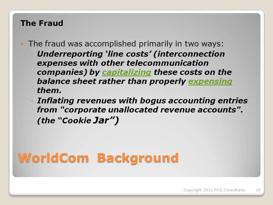 WorldCom Background The Fraud The fraud was accomplished primarily in two ways: ◦Underreporting 'line costs' (interconnection expenses with other telecommunication companies) by capitalizing these costs on the balance sheet rather than properly expensing them.capitalizingexpensing ◦Inflating revenues with bogus accounting entries from corporate unallocated revenue accounts .