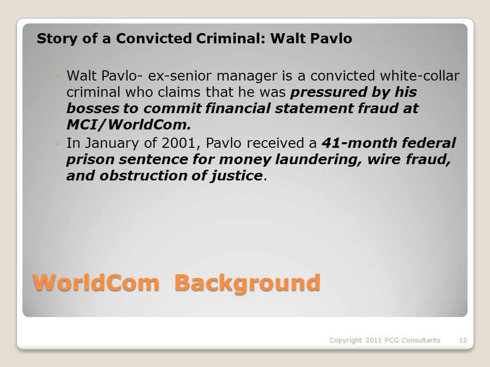 WorldCom Background Story of a Convicted Criminal: Walt Pavlo ◦Walt Pavlo- ex-senior manager is a convicted white-collar criminal who claims that he was pressured by his bosses to commit financial statement fraud at MCI/WorldCom.