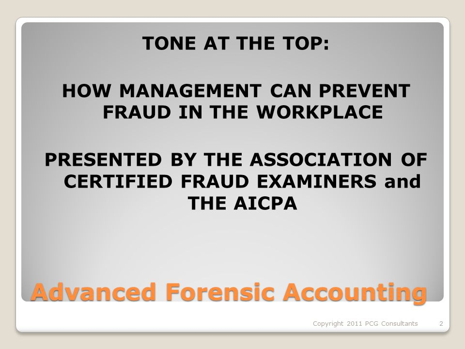 Advanced Forensic Accounting TONE AT THE TOP: HOW MANAGEMENT CAN PREVENT FRAUD IN THE WORKPLACE PRESENTED BY THE ASSOCIATION OF CERTIFIED FRAUD EXAMINERS and THE AICPA 2Copyright 2011 PCG Consultants