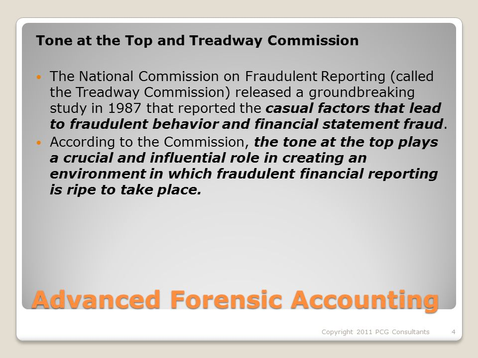Advanced Forensic Accounting Tone at the Top and Treadway Commission The National Commission on Fraudulent Reporting (called the Treadway Commission) released a groundbreaking study in 1987 that reported the casual factors that lead to fraudulent behavior and financial statement fraud.