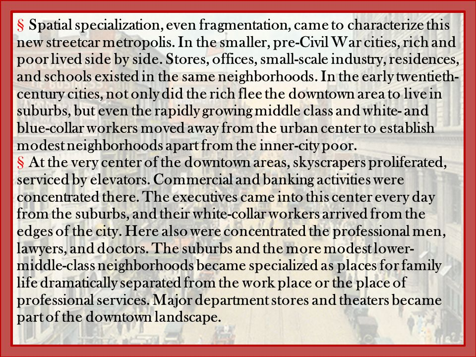 §Spatial specialization, even fragmentation, came to characterize this new streetcar metropolis. In the smaller, pre-Civil War cities, rich and poor l