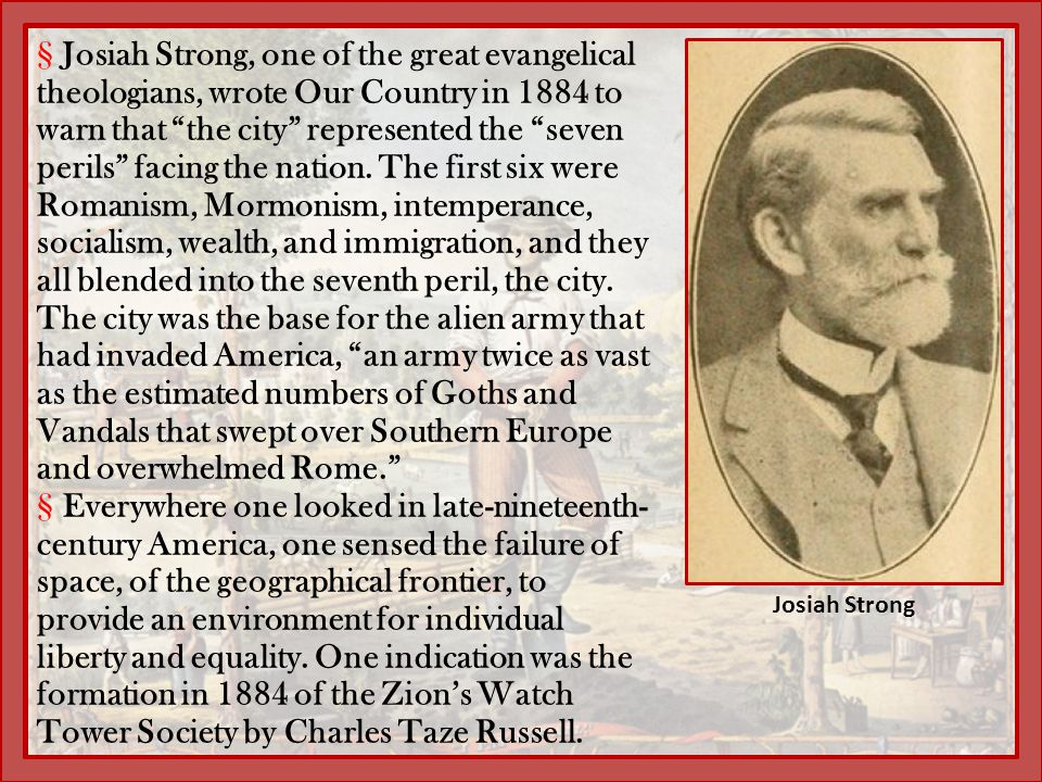 """§Josiah Strong, one of the great evangelical theologians, wrote Our Country in 1884 to warn that """"the city"""" represented the """"seven perils"""" facing the"""