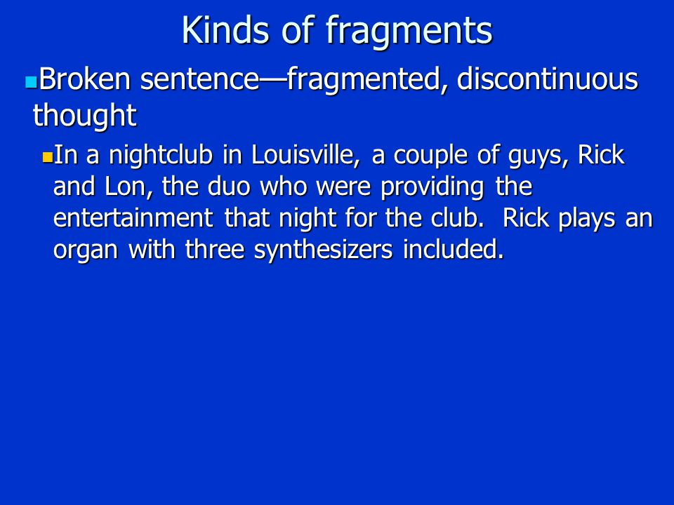 Kinds of fragments Broken sentence—fragmented, discontinuous thought Broken sentence—fragmented, discontinuous thought In a nightclub in Louisville, a couple of guys, Rick and Lon, the duo who were providing the entertainment that night for the club.