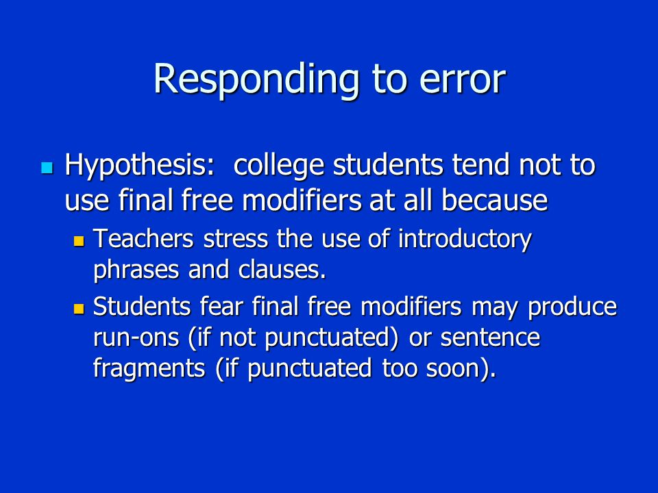 Responding to error Hypothesis: college students tend not to use final free modifiers at all because Hypothesis: college students tend not to use final free modifiers at all because Teachers stress the use of introductory phrases and clauses.