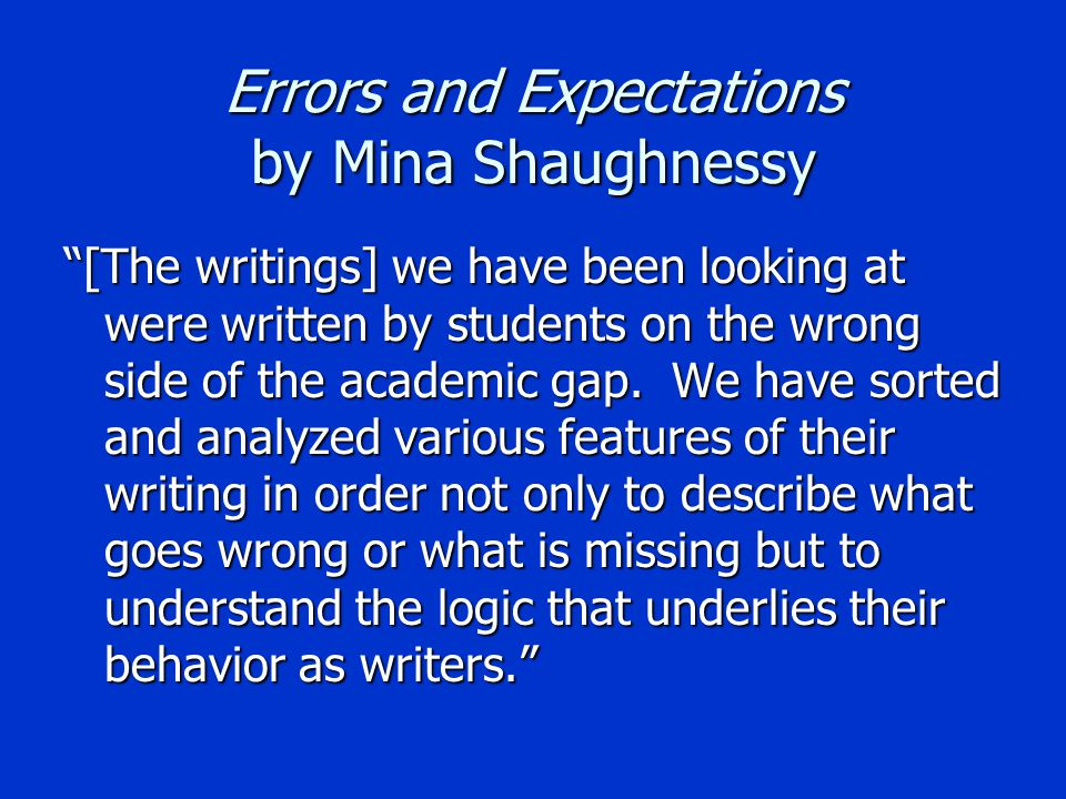 Errors and Expectations by Mina Shaughnessy [The writings] we have been looking at were written by students on the wrong side of the academic gap.