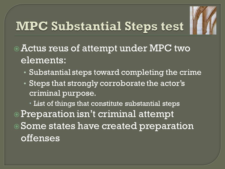  Actus reus of attempt under MPC two elements: Substantial steps toward completing the crime Steps that strongly corroborate the actor's criminal pur