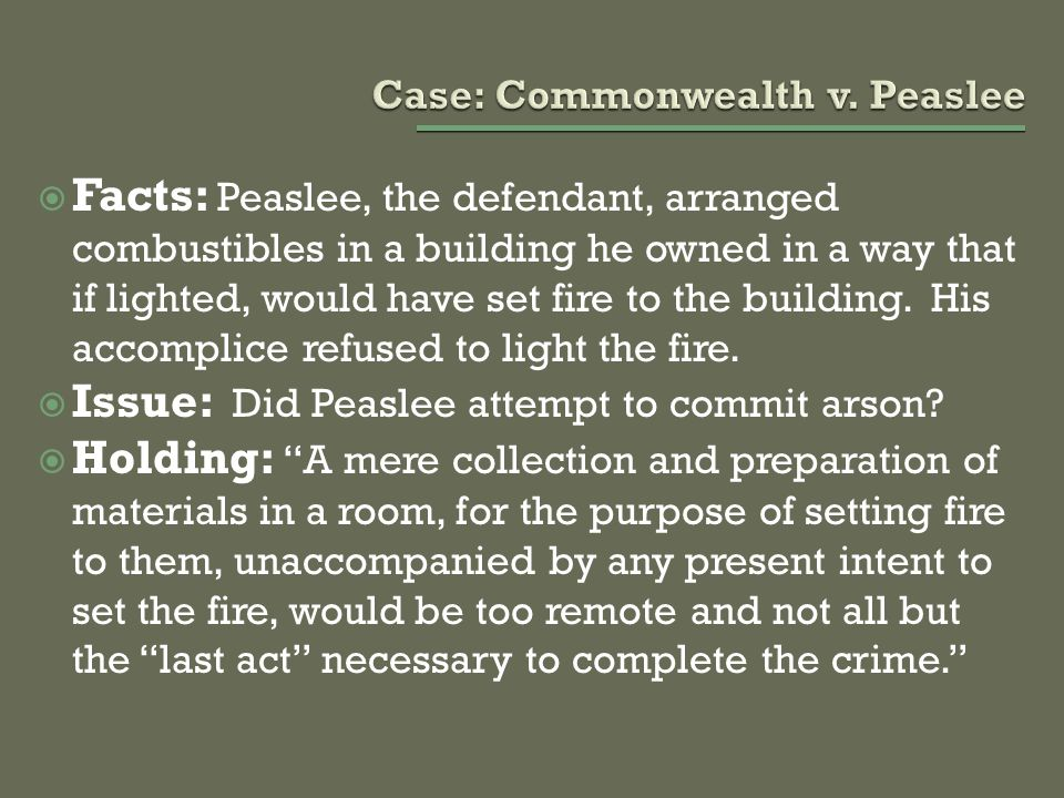  Facts: Peaslee, the defendant, arranged combustibles in a building he owned in a way that if lighted, would have set fire to the building. His accom