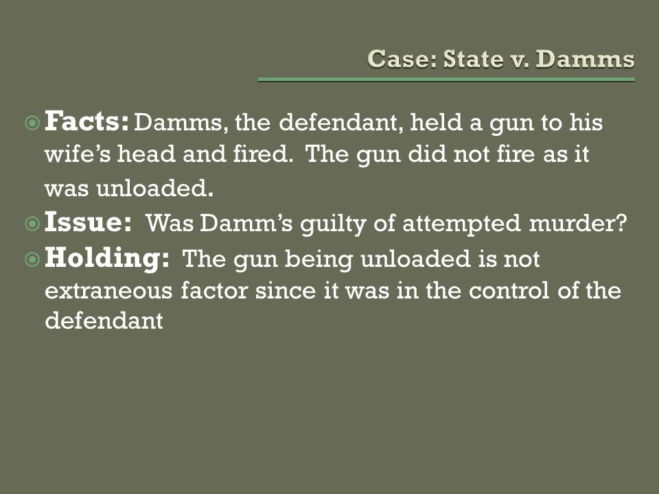 Facts: Damms, the defendant, held a gun to his wife's head and fired. The gun did not fire as it was unloaded.  Issue: Was Damm's guilty of attempt