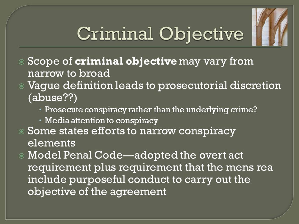  Scope of criminal objective may vary from narrow to broad  Vague definition leads to prosecutorial discretion (abuse??)  Prosecute conspiracy rath