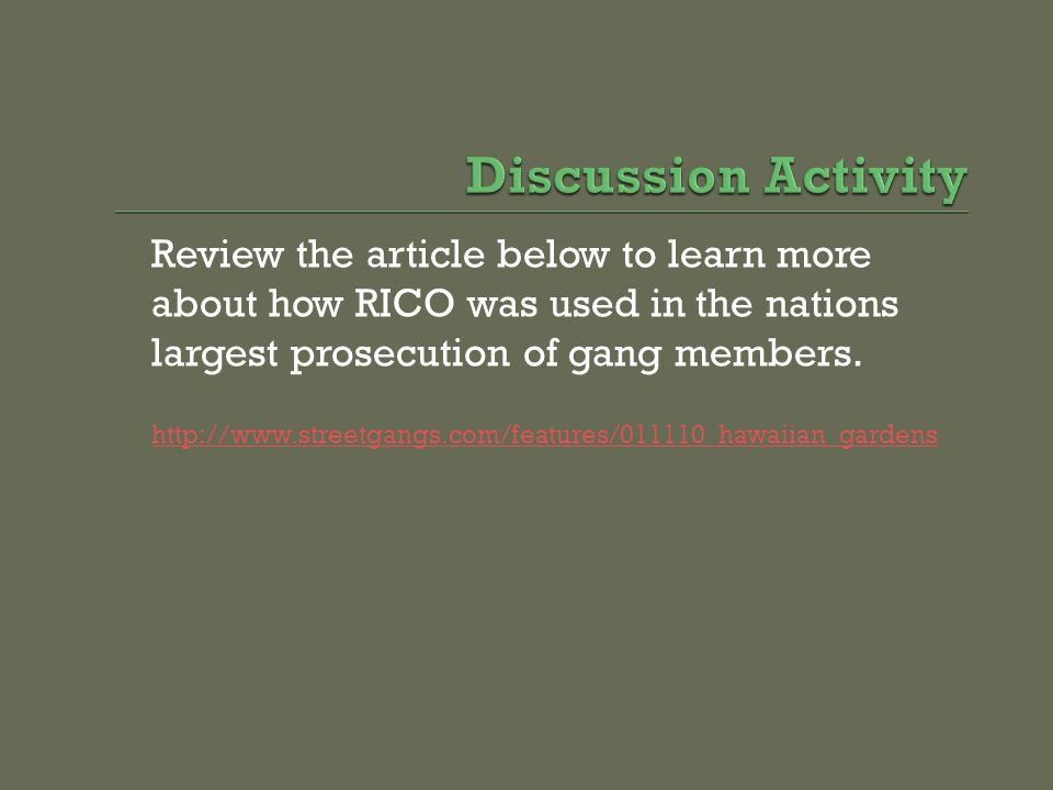 Review the article below to learn more about how RICO was used in the nations largest prosecution of gang members. http://www.streetgangs.com/features