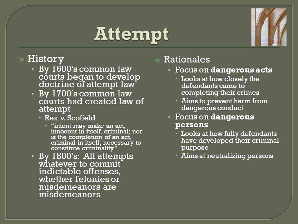 Actus reus Intent or purpose to commit a specific crime Act or acts to carry out the intent  Two types of attempt statutes General attempt statute: person is guilty of attempt to commit a crime if, with intent to commit the crime, he does an overt act toward the offense Specific Attempt statutes: define attempt in terms of specific crimes (attempted murder, attempted robbery)  Attempt Mens Rea All attempt crimes require the purpose of engaging in criminal conduct or causing a criminal result