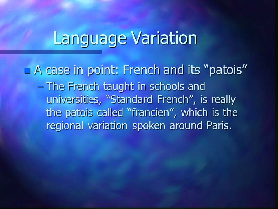 """Language Variation n A case in point: French and its """"patois"""" –The French taught in schools and universities, """"Standard French"""", is really the patois"""
