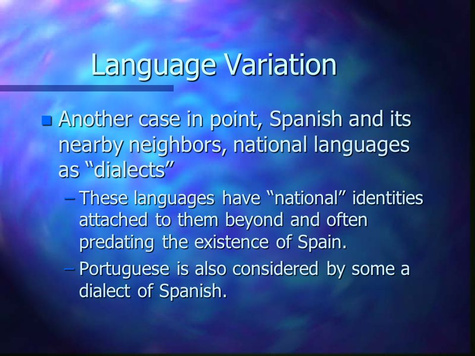 """Language Variation n Another case in point, Spanish and its nearby neighbors, national languages as """"dialects"""" –These languages have """"national"""" identi"""